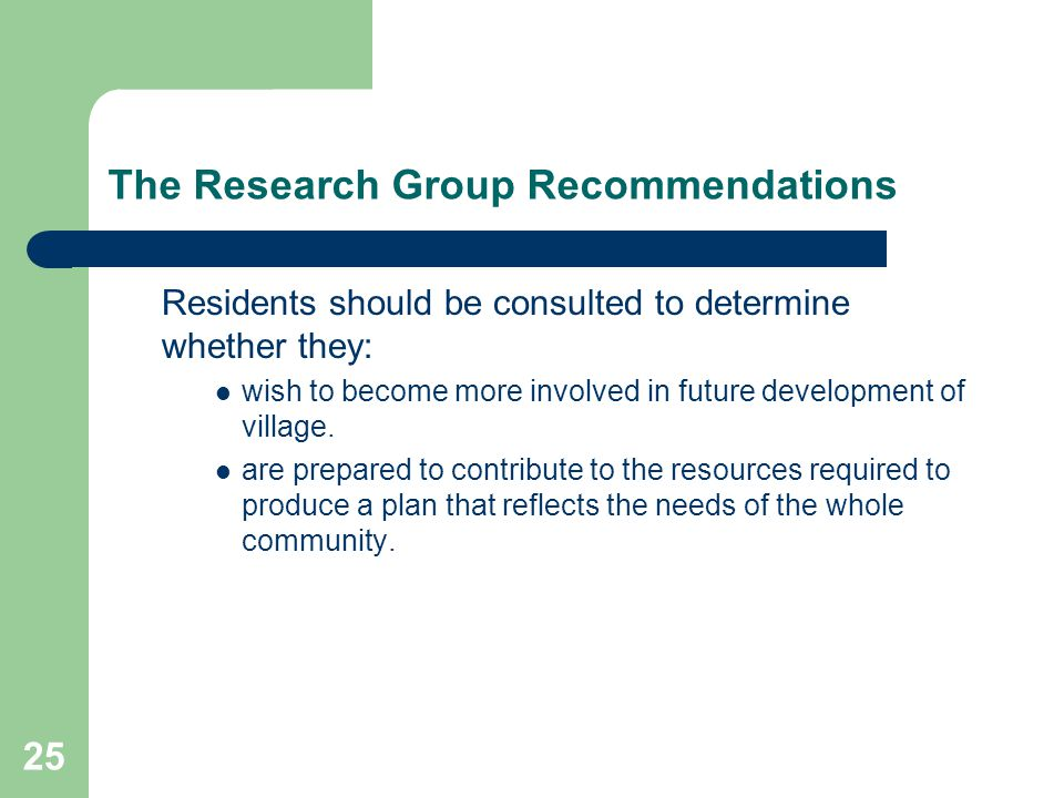 25 The Research Group Recommendations Residents should be consulted to determine whether they: wish to become more involved in future development of village.