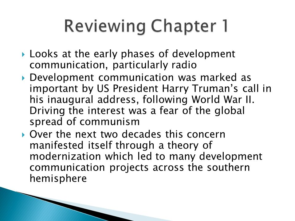  Looks at the early phases of development communication, particularly radio  Development communication was marked as important by US President Harry Truman's call in his inaugural address, following World War II.