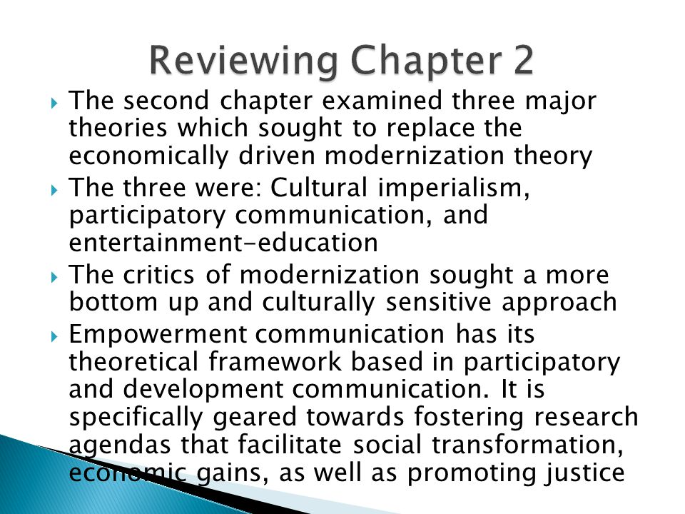  The second chapter examined three major theories which sought to replace the economically driven modernization theory  The three were: Cultural imperialism, participatory communication, and entertainment-education  The critics of modernization sought a more bottom up and culturally sensitive approach  Empowerment communication has its theoretical framework based in participatory and development communication.