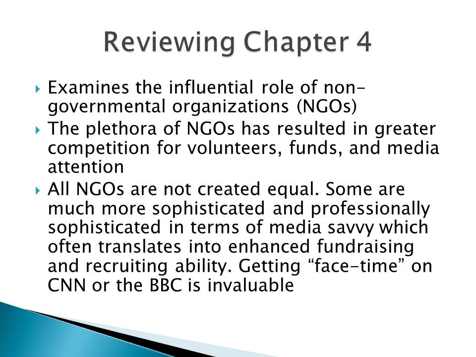  Examines the influential role of non- governmental organizations (NGOs)  The plethora of NGOs has resulted in greater competition for volunteers, funds, and media attention  All NGOs are not created equal.