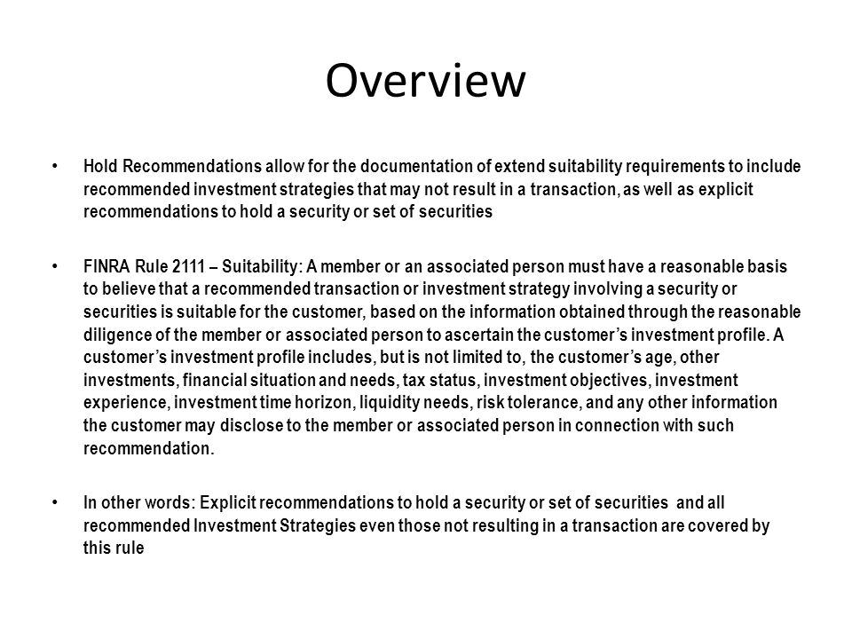 Overview Hold Recommendations allow for the documentation of extend suitability requirements to include recommended investment strategies that may not result in a transaction, as well as explicit recommendations to hold a security or set of securities FINRA Rule 2111 – Suitability: A member or an associated person must have a reasonable basis to believe that a recommended transaction or investment strategy involving a security or securities is suitable for the customer, based on the information obtained through the reasonable diligence of the member or associated person to ascertain the customer's investment profile.