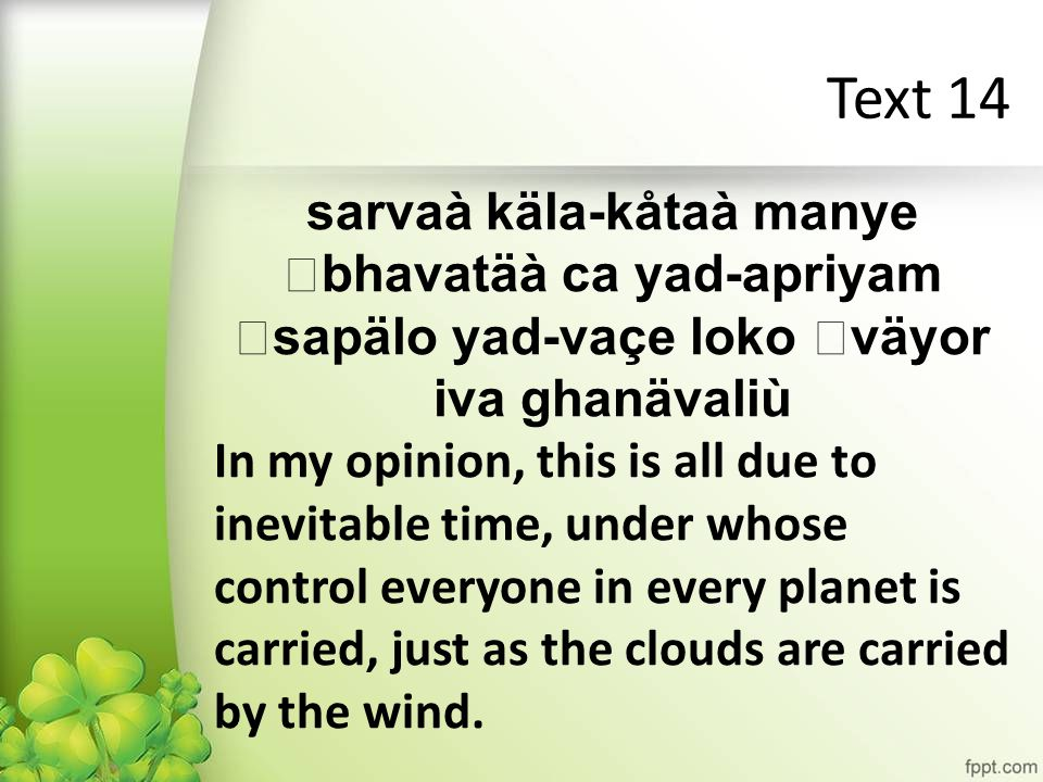 Text 14 sarvaà käla-kåtaà manye bhavatäà ca yad-apriyam sapälo yad-vaçe loko väyor iva ghanävaliù In my opinion, this is all due to inevitable time, under whose control everyone in every planet is carried, just as the clouds are carried by the wind.