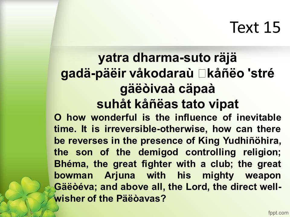 Text 15 yatra dharma-suto räjä gadä-päëir våkodaraù kåñëo stré gäëòivaà cäpaà suhåt kåñëas tato vipat O how wonderful is the influence of inevitable time.