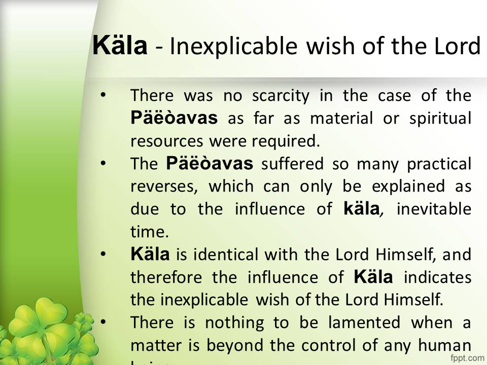 Käla - Inexplicable wish of the Lord There was no scarcity in the case of the Päëòavas as far as material or spiritual resources were required. The Pä