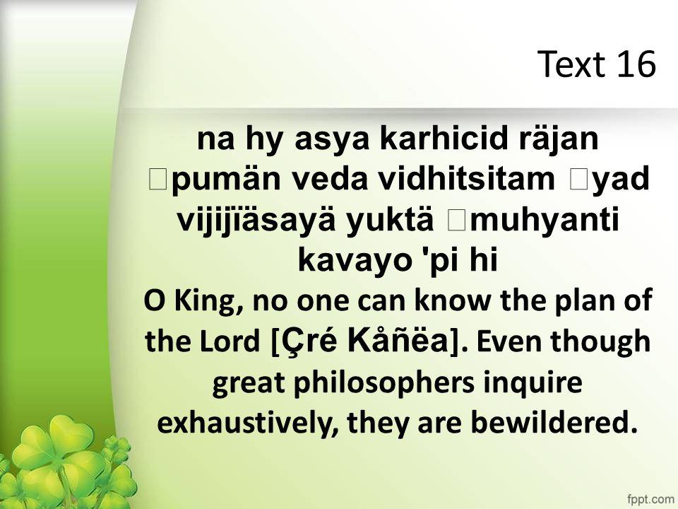 Text 16 na hy asya karhicid räjan pumän veda vidhitsitam yad vijijïäsayä yuktä muhyanti kavayo pi hi O King, no one can know the plan of the Lord [ Çré Kåñëa ].