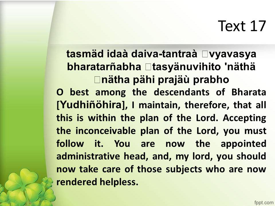 Text 17 tasmäd idaà daiva-tantraà vyavasya bharatarñabha tasyänuvihito näthä nätha pähi prajäù prabho O best among the descendants of Bharata [ Yudhiñöhira ], I maintain, therefore, that all this is within the plan of the Lord.