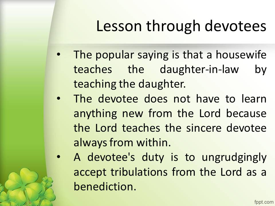 Lesson through devotees The popular saying is that a housewife teaches the daughter-in-law by teaching the daughter.