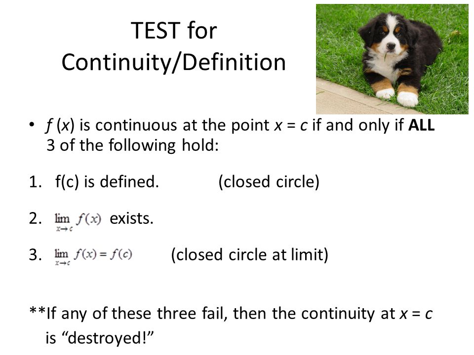 TEST for Continuity/Definition f (x) is continuous at the point x = c if and only if ALL 3 of the following hold: 1.f(c) is defined.(closed circle) 2.