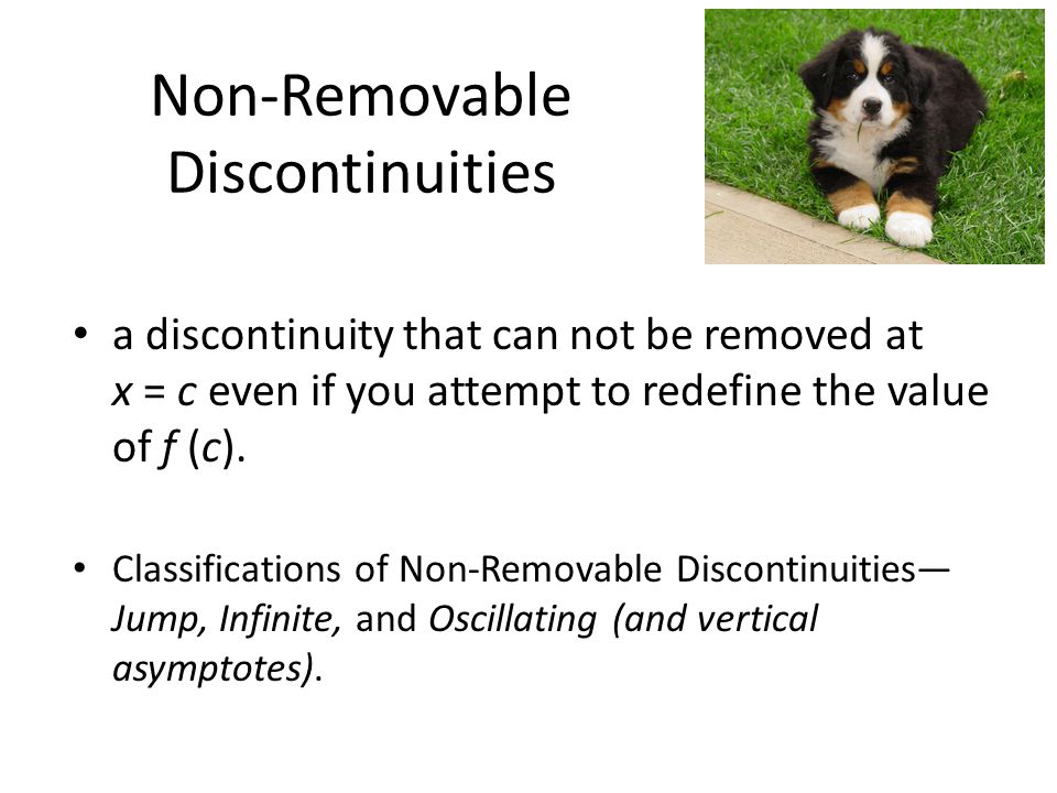 Non-Removable Discontinuities a discontinuity that can not be removed at x = c even if you attempt to redefine the value of f (c).
