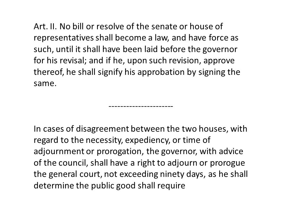Art. II. No bill or resolve of the senate or house of representatives shall become a law, and have force as such, until it shall have been laid before