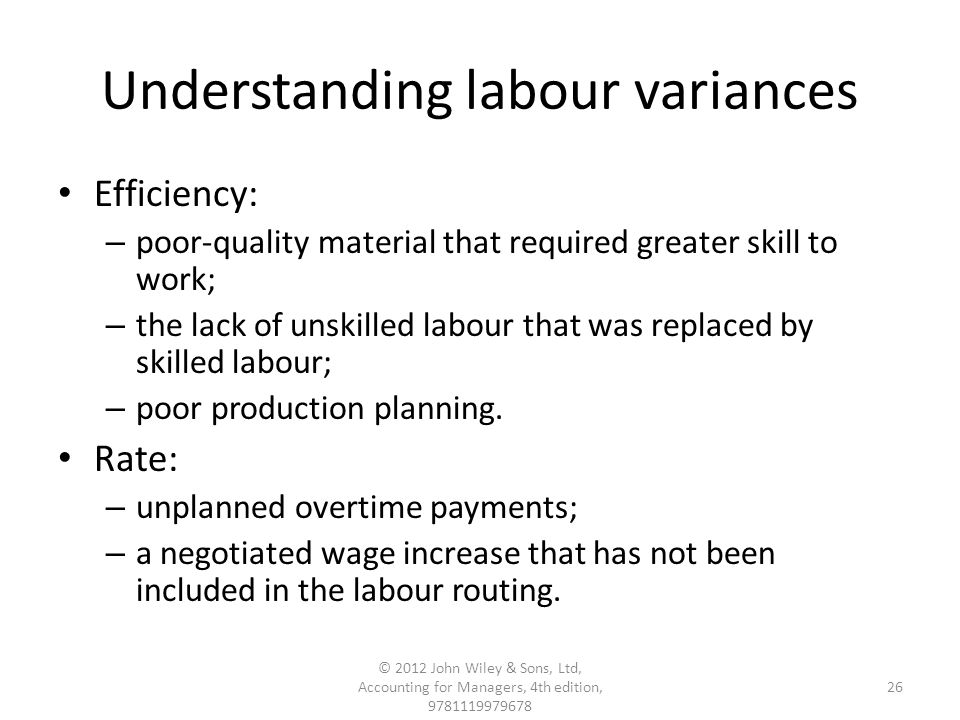 Understanding labour variances Efficiency: – poor-quality material that required greater skill to work; – the lack of unskilled labour that was replaced by skilled labour; – poor production planning.