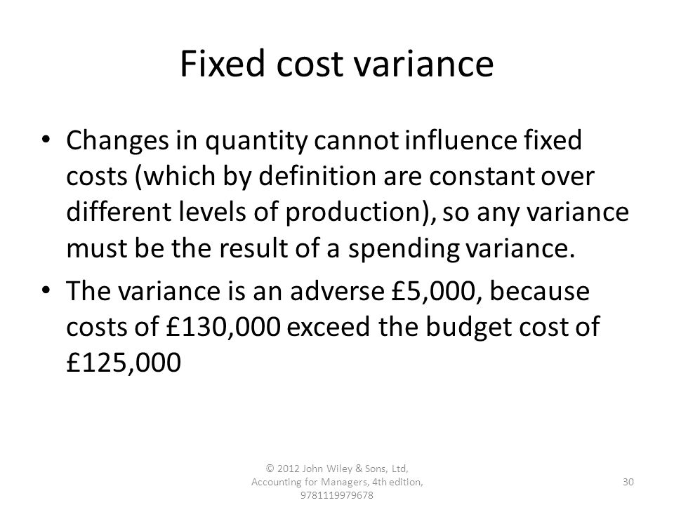 Fixed cost variance Changes in quantity cannot influence fixed costs (which by definition are constant over different levels of production), so any variance must be the result of a spending variance.