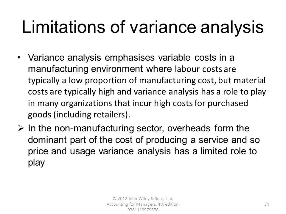 Limitations of variance analysis Variance analysis emphasises variable costs in a manufacturing environment where labour costs are typically a low proportion of manufacturing cost, but material costs are typically high and variance analysis has a role to play in many organizations that incur high costs for purchased goods (including retailers).