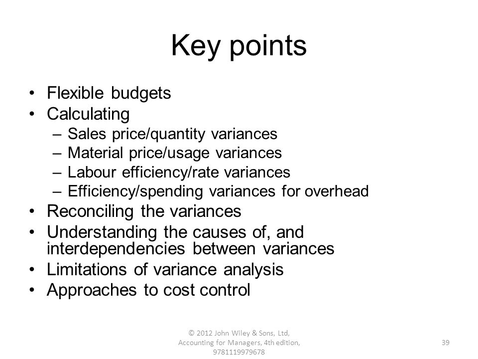 Key points Flexible budgets Calculating –Sales price/quantity variances –Material price/usage variances –Labour efficiency/rate variances –Efficiency/spending variances for overhead Reconciling the variances Understanding the causes of, and interdependencies between variances Limitations of variance analysis Approaches to cost control 39 © 2012 John Wiley & Sons, Ltd, Accounting for Managers, 4th edition, 9781119979678