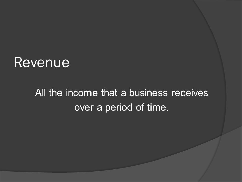 Revenue All the income that a business receives over a period of time.