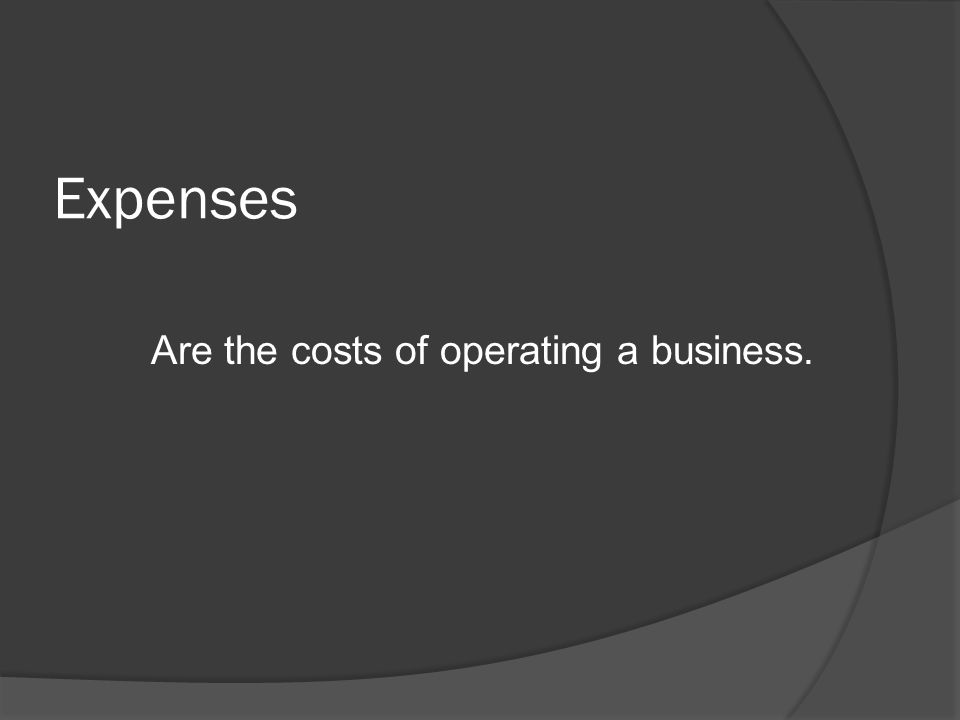 Expenses Are the costs of operating a business.