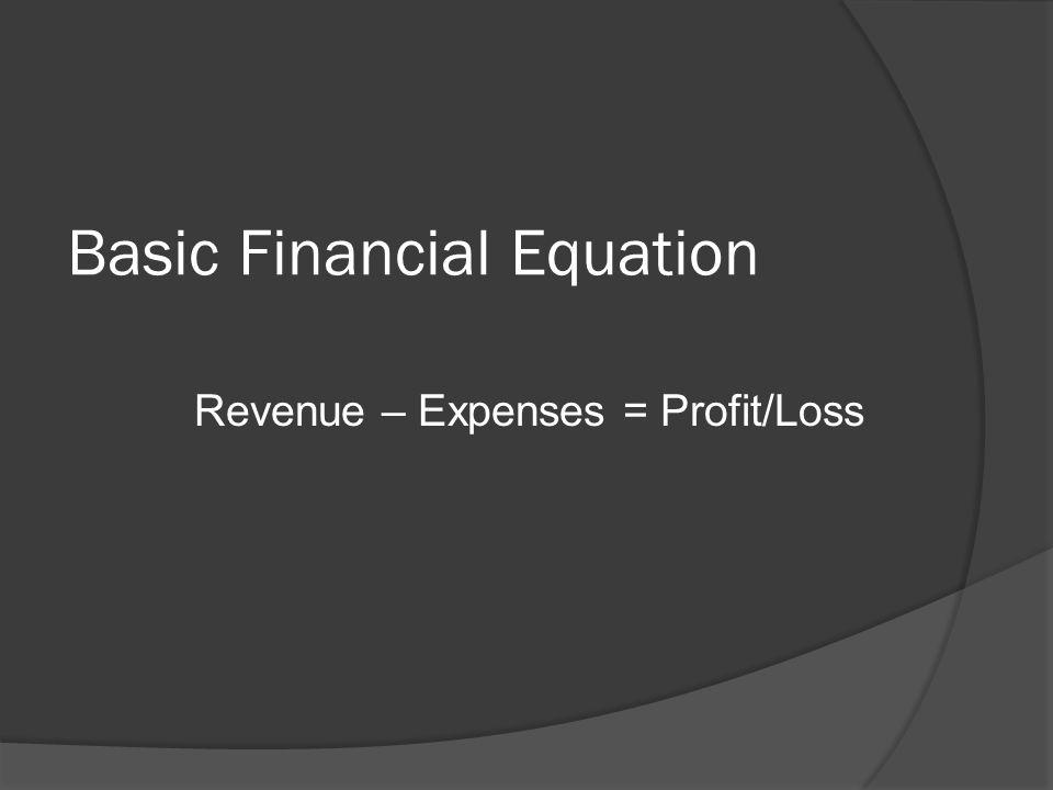 Basic Financial Equation Revenue – Expenses = Profit/Loss
