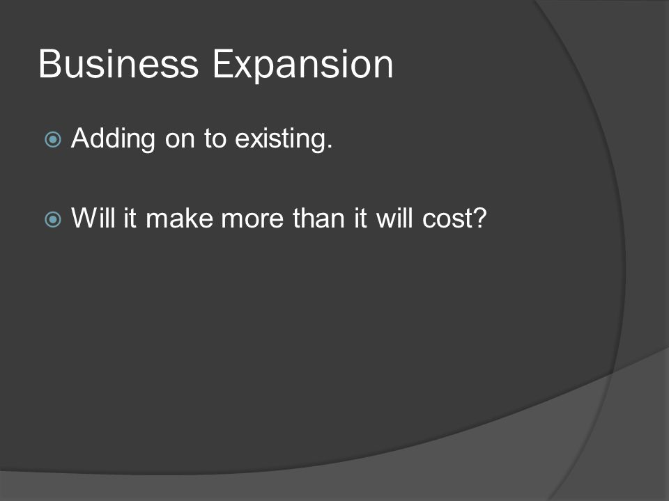 Business Expansion  Adding on to existing.  Will it make more than it will cost