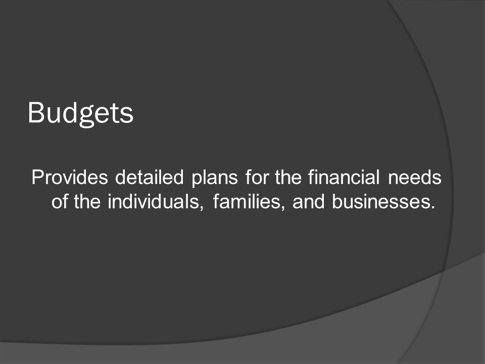 Budgets Provides detailed plans for the financial needs of the individuals, families, and businesses.