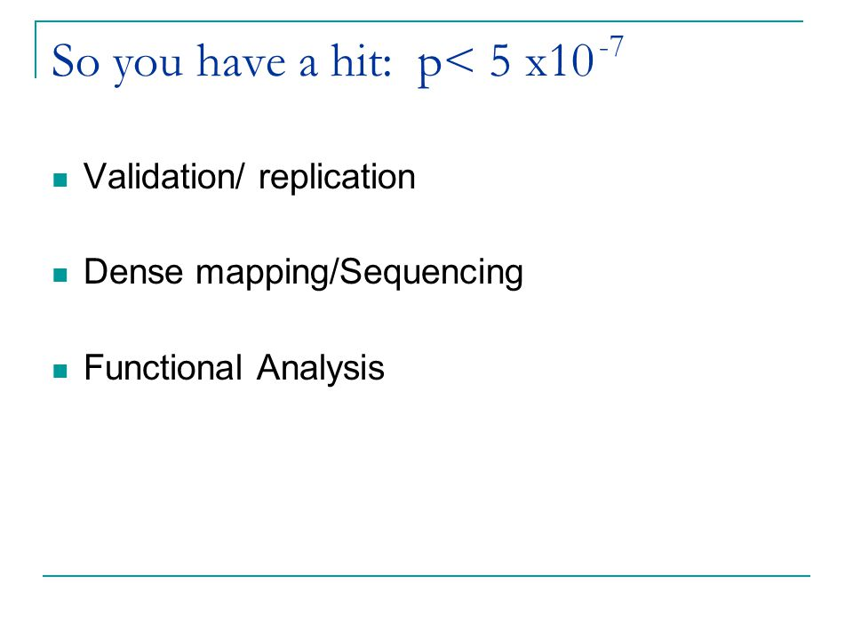 So you have a hit: p< 5 x10 Validation/ replication Dense mapping/Sequencing Functional Analysis -7