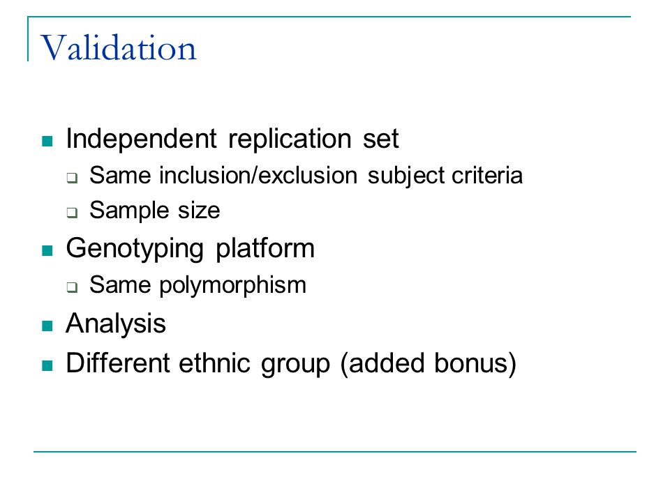Validation Independent replication set  Same inclusion/exclusion subject criteria  Sample size Genotyping platform  Same polymorphism Analysis Diff