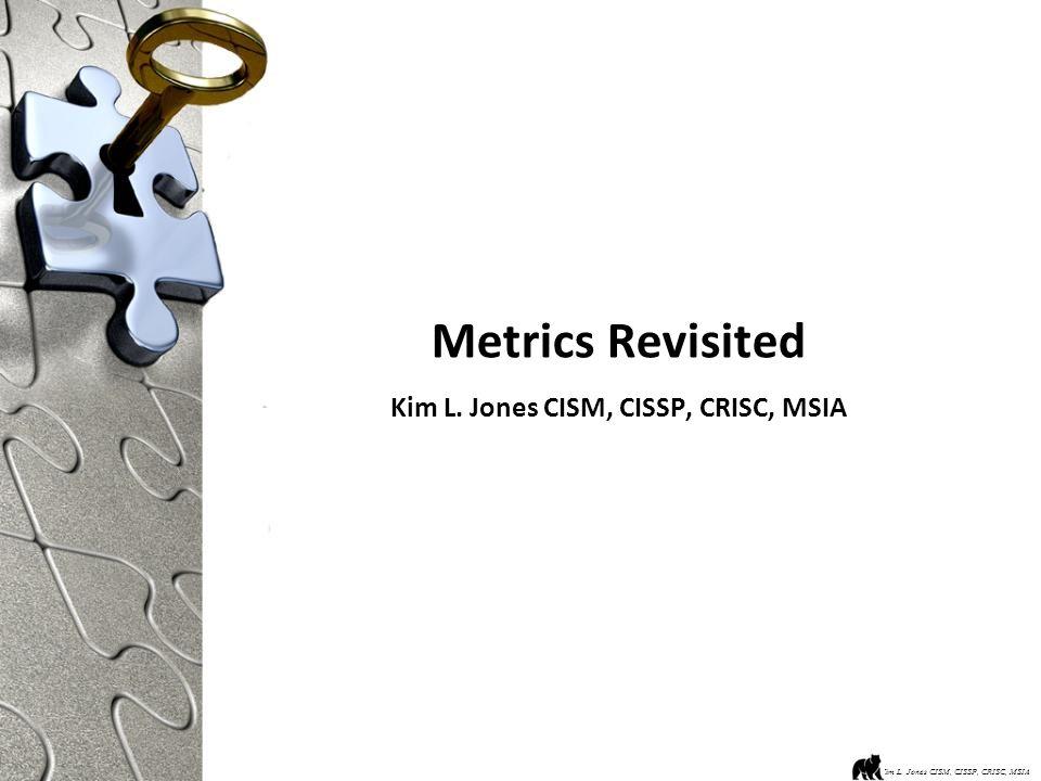 Metrics Revisited Kim L. Jones CISM, CISSP, CRISC, MSIA