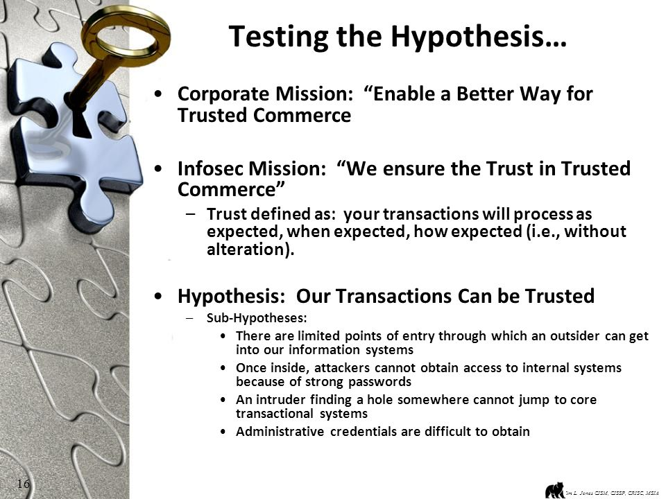 16 Testing the Hypothesis… Corporate Mission: Enable a Better Way for Trusted Commerce Infosec Mission: We ensure the Trust in Trusted Commerce –Trust defined as: your transactions will process as expected, when expected, how expected (i.e., without alteration).