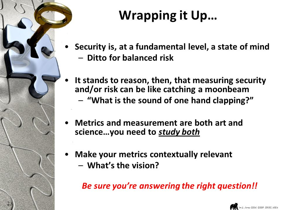 23 Wrapping it Up… Security is, at a fundamental level, a state of mind –Ditto for balanced risk It stands to reason, then, that measuring security and/or risk can be like catching a moonbeam – What is the sound of one hand clapping Metrics and measurement are both art and science…you need to study both Make your metrics contextually relevant –What's the vision.