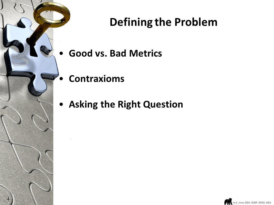 4 Defining the Problem Good vs. Bad Metrics Contraxioms Asking the Right Question Kim L.