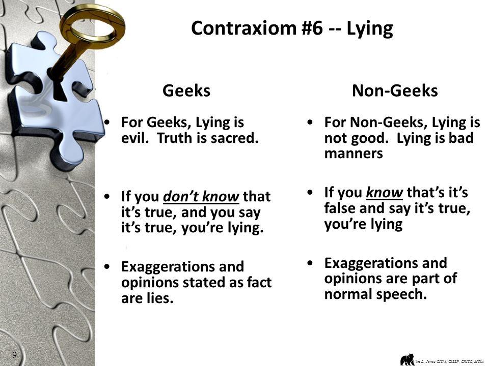 9 Contraxiom #6 -- Lying Kim L. Jones CISM, CISSP, CRISC, MSIA For Geeks, Lying is evil.