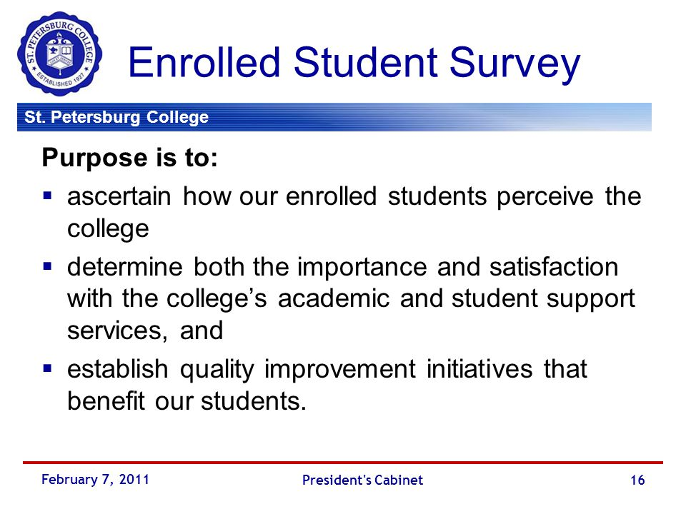 St. Petersburg College Enrolled Student Survey Purpose is to:  ascertain how our enrolled students perceive the college  determine both the importan