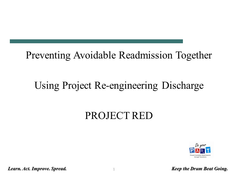 Learn. Act. Improve. Spread. Keep the Drum Beat Going. 1 Preventing Avoidable Readmission Together Using Project Re-engineering Discharge PROJECT RED