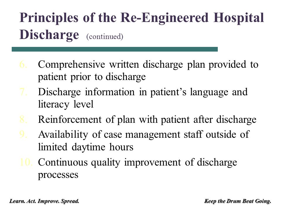 Learn. Act. Improve. Spread. Keep the Drum Beat Going. 6.Comprehensive written discharge plan provided to patient prior to discharge 7.Discharge infor
