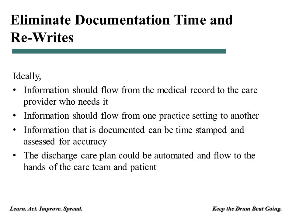 Learn. Act. Improve. Spread. Keep the Drum Beat Going. Eliminate Documentation Time and Re-Writes Ideally, Information should flow from the medical re