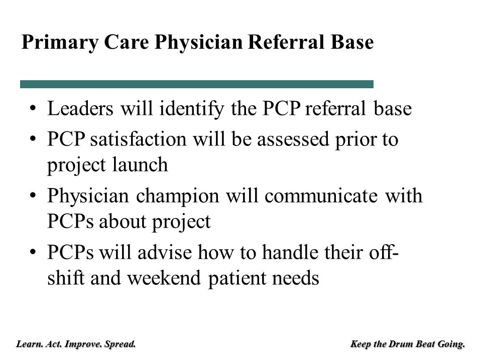 Learn. Act. Improve. Spread. Keep the Drum Beat Going. Primary Care Physician Referral Base Leaders will identify the PCP referral base PCP satisfacti