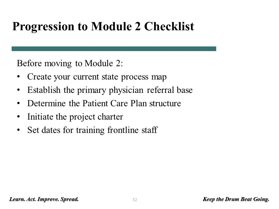 Learn. Act. Improve. Spread. Keep the Drum Beat Going. 32 Progression to Module 2 Checklist Before moving to Module 2: Create your current state proce