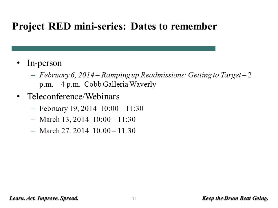 Learn. Act. Improve. Spread. Keep the Drum Beat Going. 34 Project RED mini-series: Dates to remember In-person – February 6, 2014 – Ramping up Readmis
