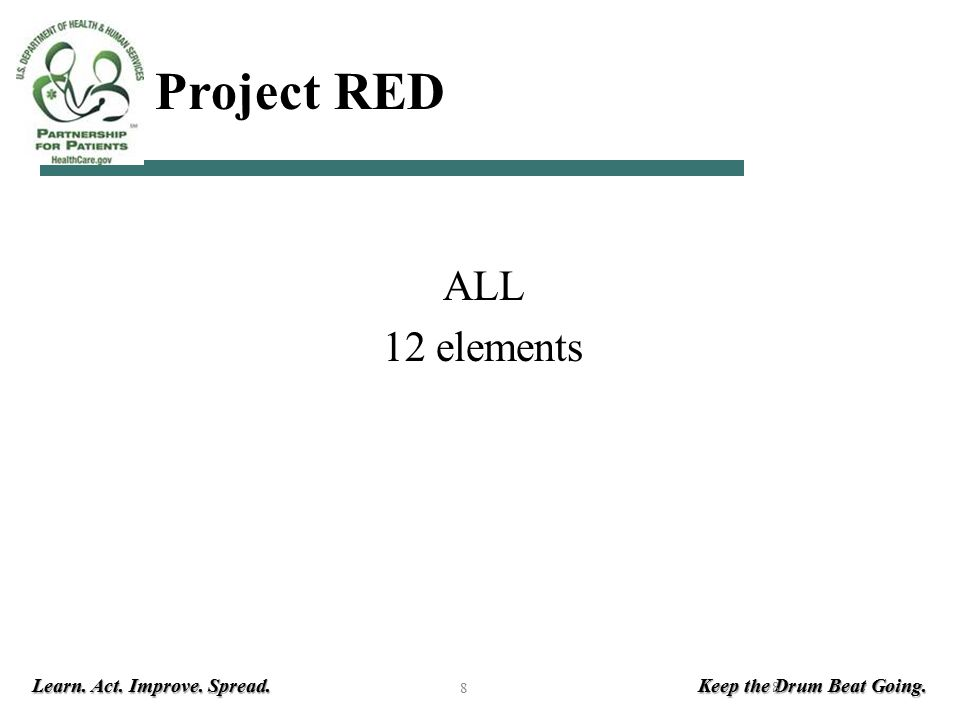 Learn. Act. Improve. Spread. Keep the Drum Beat Going. 8 HHS Project RED ALL 12 elements 8