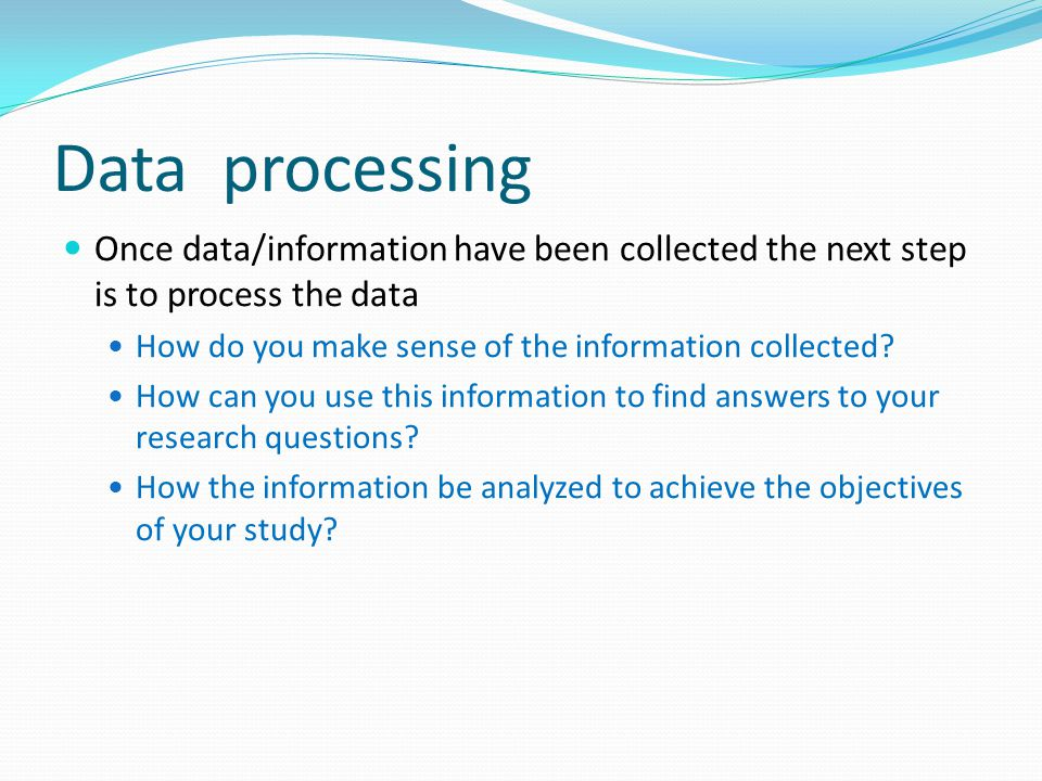 Data processing Once data/information have been collected the next step is to process the data How do you make sense of the information collected.