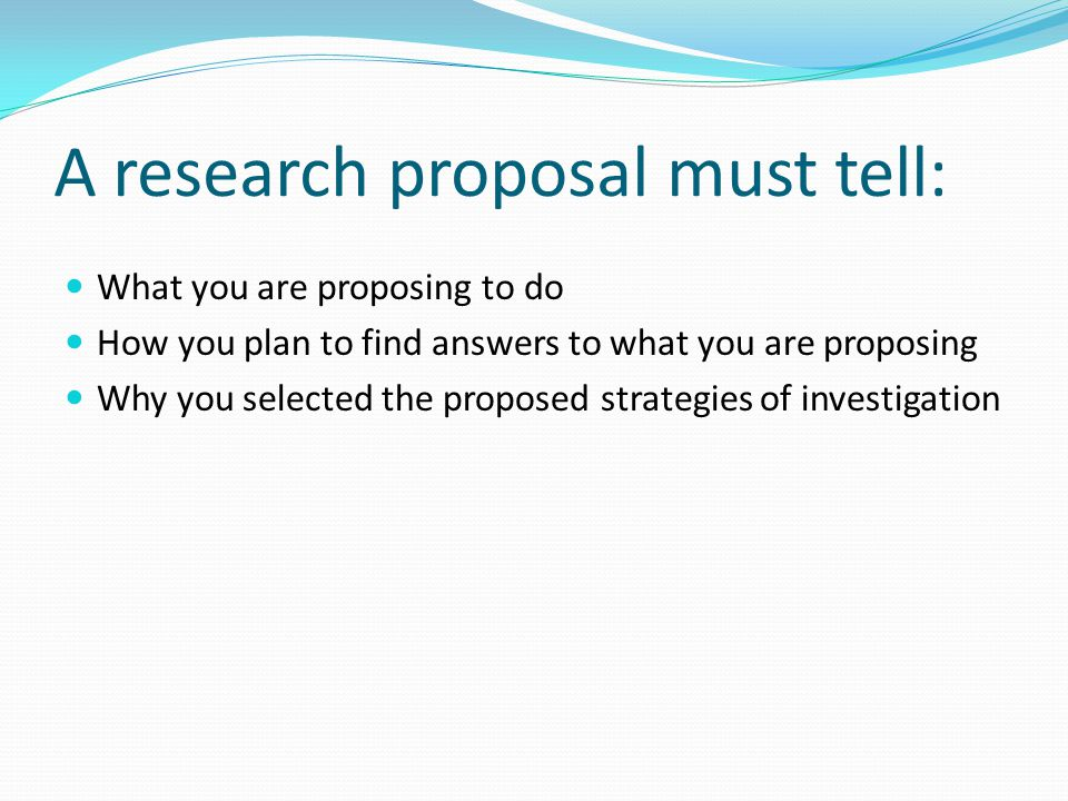 A research proposal must tell: What you are proposing to do How you plan to find answers to what you are proposing Why you selected the proposed strategies of investigation