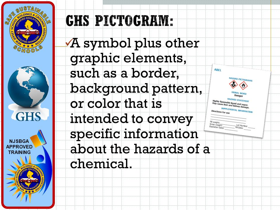 NJSBGA APPROVED TRAINING A symbol plus other graphic elements, such as a border, background pattern, or color that is intended to convey specific information about the hazards of a chemical.