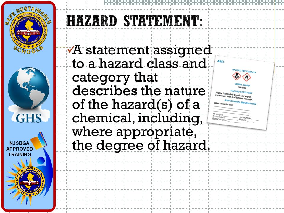 NJSBGA APPROVED TRAINING A statement assigned to a hazard class and category that describes the nature of the hazard(s) of a chemical, including, where appropriate, the degree of hazard.