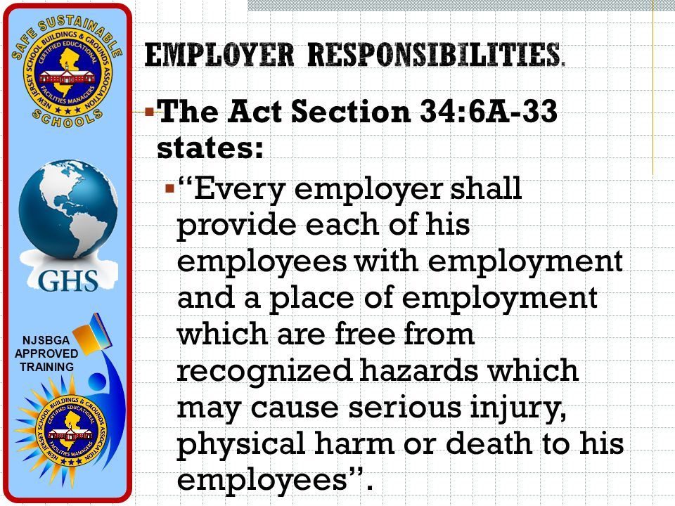 NJSBGA APPROVED TRAINING  The Act Section 34:6A-33 states:  Every employer shall provide each of his employees with employment and a place of employment which are free from recognized hazards which may cause serious injury, physical harm or death to his employees .