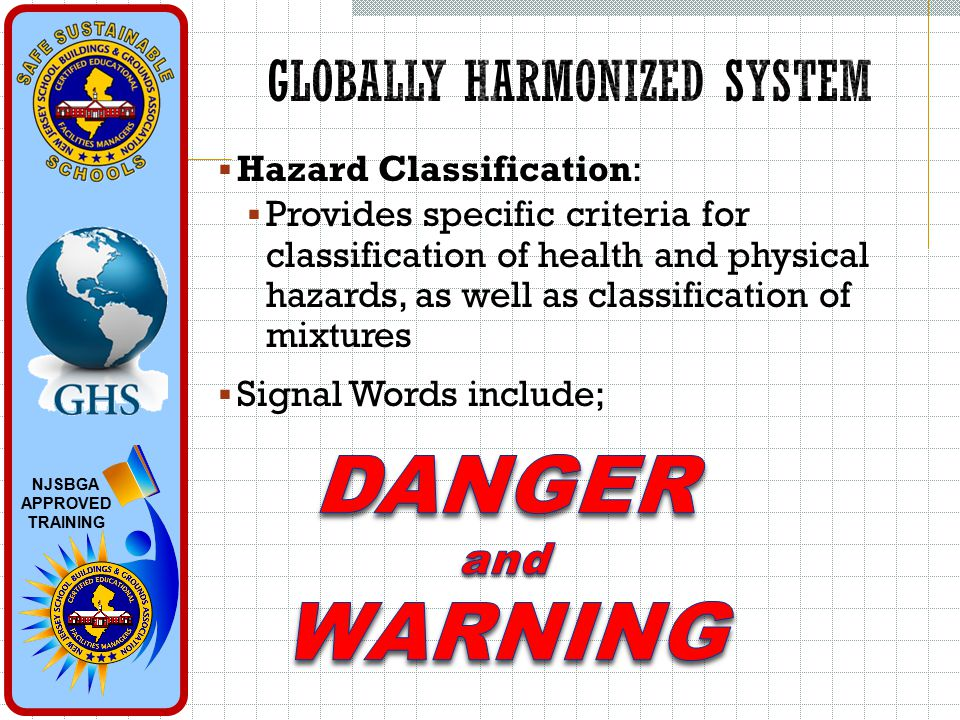 NJSBGA APPROVED TRAINING  Hazard Classification:  Provides specific criteria for classification of health and physical hazards, as well as classification of mixtures  Signal Words include;