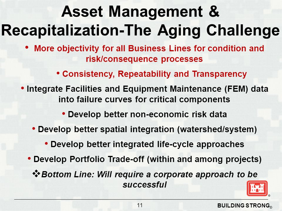 Asset Management & Recapitalization-The Aging Challenge More objectivity for all Business Lines for condition and risk/consequence processes Consistency, Repeatability and Transparency Integrate Facilities and Equipment Maintenance (FEM) data into failure curves for critical components Develop better non-economic risk data Develop better spatial integration (watershed/system) Develop better integrated life-cycle approaches Develop Portfolio Trade-off (within and among projects)  Bottom Line: Will require a corporate approach to be successful 11