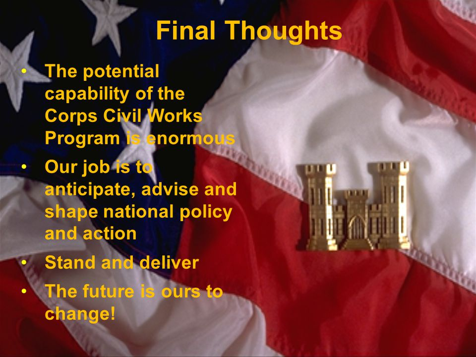 BUILDING STRONG ® Final Thoughts The potential capability of the Corps Civil Works Program is enormous Our job is to anticipate, advise and shape national policy and action Stand and deliver The future is ours to change!