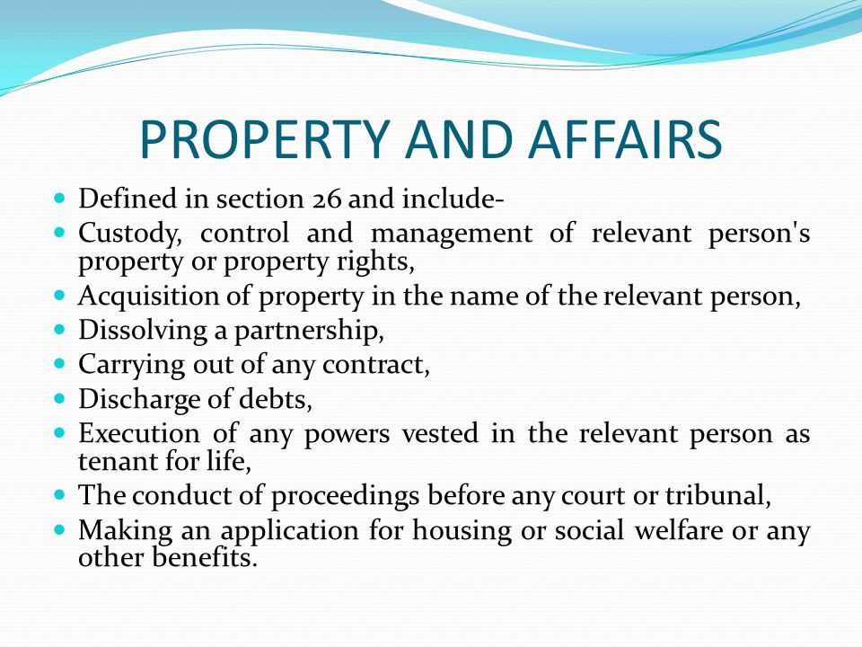 PROPERTY AND AFFAIRS Defined in section 26 and include- Custody, control and management of relevant person s property or property rights, Acquisition of property in the name of the relevant person, Dissolving a partnership, Carrying out of any contract, Discharge of debts, Execution of any powers vested in the relevant person as tenant for life, The conduct of proceedings before any court or tribunal, Making an application for housing or social welfare or any other benefits.