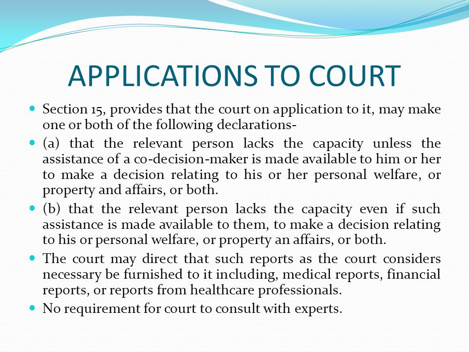 APPLICATIONS TO COURT Section 15, provides that the court on application to it, may make one or both of the following declarations- (a) that the relevant person lacks the capacity unless the assistance of a co-decision-maker is made available to him or her to make a decision relating to his or her personal welfare, or property and affairs, or both.