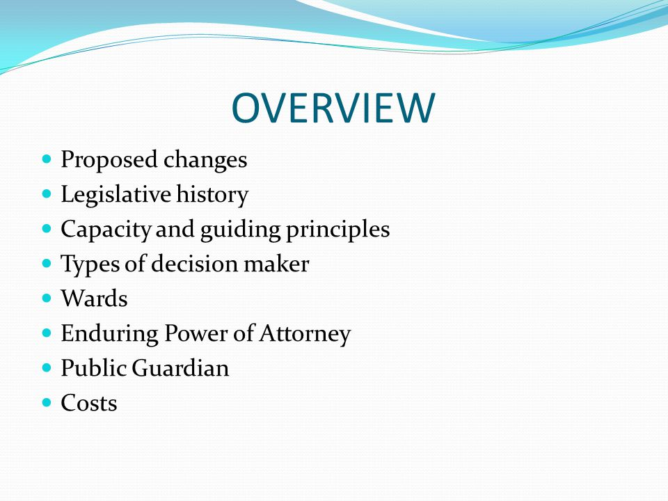 OVERVIEW Proposed changes Legislative history Capacity and guiding principles Types of decision maker Wards Enduring Power of Attorney Public Guardian Costs