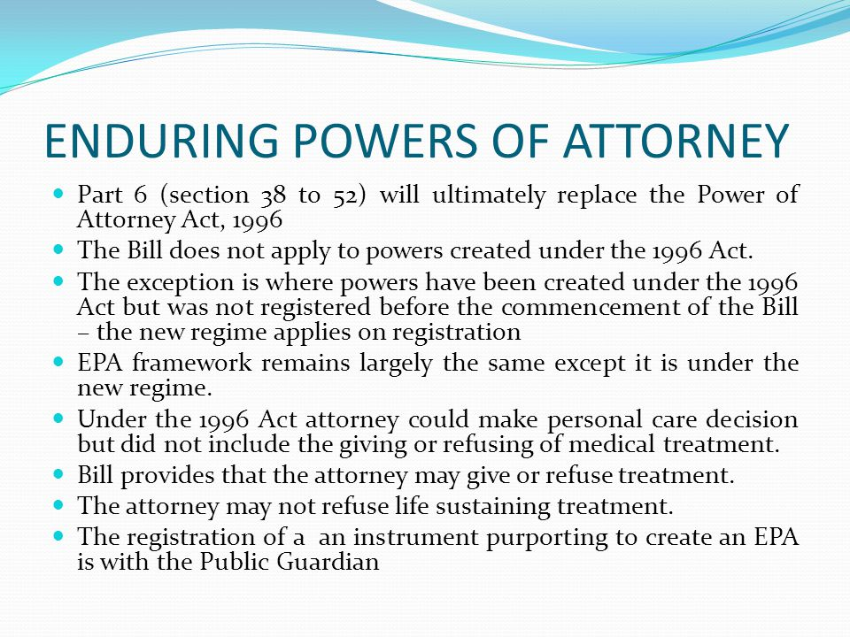 ENDURING POWERS OF ATTORNEY Part 6 (section 38 to 52) will ultimately replace the Power of Attorney Act, 1996 The Bill does not apply to powers created under the 1996 Act.